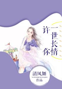 [有你好看小说]《许你一世长情》全本在线阅读301章