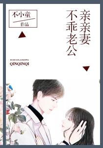 [有你好看小说]《不乖老公亲亲妻》全本在线阅读631章